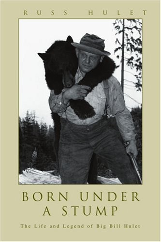 Born Under a Stump: The Life and Legend of Big Bill Hulet
