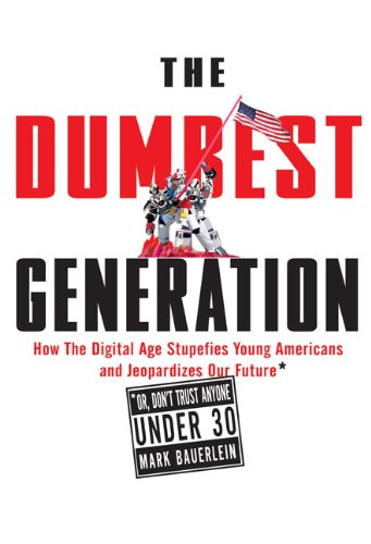 The Dumbest Generation: How the Digital Age Stupefies Young Americans and Jeopardizes Our Future(Or, Don't Trust Anyone Under 30)