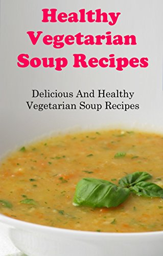 Healthy Vegetarian Soup Recipes: Delicious And Healthy Vegetarian Soup Recipes For Weight Loss (Vegetarian Cookbook) (Vegetarian Soup Recipe Book compare prices)