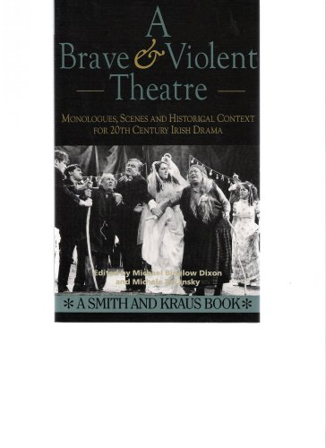 A Brave and Violent Theatre: Monologues, Scenes and Critical Context from 20th Century Irish Drama, Michael Bigelow Dixon