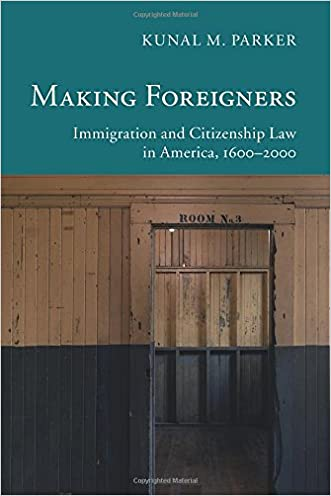 Making Foreigners: Immigration and Citizenship Law in America, 1600-2000 (New Histories of American Law) written by Kunal M. Parker