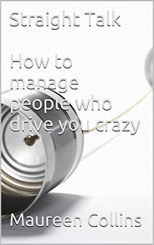 Straight Talk  How to manage people who drive you crazy (Straight Talk: how to handle tough conversations Book 5) PDF