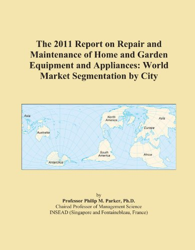 The 2011 Report on Repair and Maintenance of Home and Garden Equipment and Appliances: World Market Segmentation by City