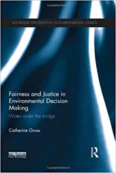 Fairness And Justice In Environmental Decision Making: Water Under The Bridge (Routledge Explorations In Environmental Studies)