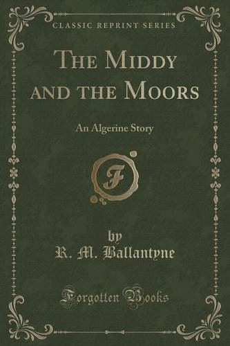 The Middy and the Moors: An Algerine Story (Classic Reprint)