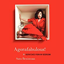 Agorafabulous!: Dispatches From My Bedroom (       UNABRIDGED) by Sara Benincasa Narrated by Sara Benincasa