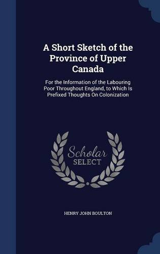 A Short Sketch of the Province of Upper Canada: For the Information of the Labouring Poor Throughout England, to Which Is Prefixed Thoughts On Colonization