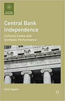 Central Bank Independence: Cultural Codes And Symbolic Performance (Cultural Sociology)