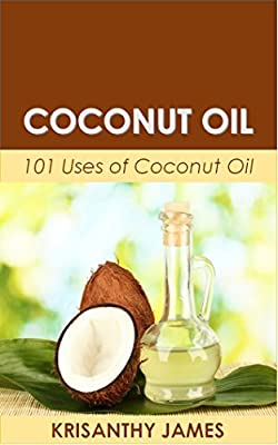 Coconut Oil: 101 Uses of Coconut Oil (Coconut Oil Miracle, Weight Loss, Health & Beauty, All Natural, Coconut Oil Recipes, Coconut Oil Hacks, Coconut Oil Cures)