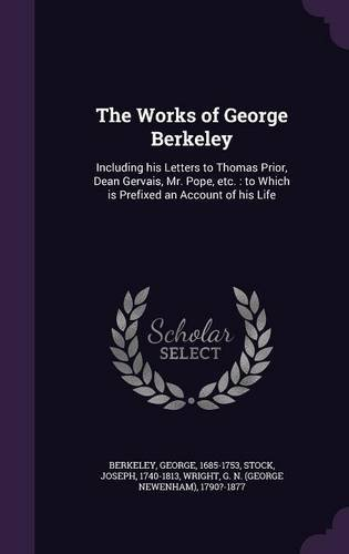 The Works of George Berkeley: Including his Letters to Thomas Prior, Dean Gervais, Mr. Pope, etc. : to Which is Prefixed