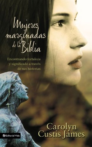 Mujeres marginadas de la Biblia: Encontrando fortaleza y significado a trav s de sus historias (Lost Women of the Bible) (Spanish Edition)