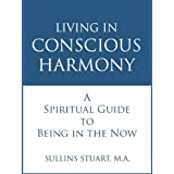 LIVING IN CONSCIOUS HARMONY: A Spiritual Guide to Being in the Now ~ Sullins Stuart