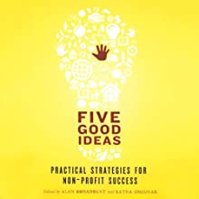 Five Good Ideas: Practical Strategies For Non-Profit Success (       UNABRIDGED) by Alan Broadbent (editor), Ratna Omidvar (editor) Narrated by John Morgan, Kimberly Farr