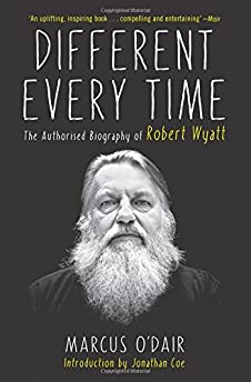 Different Every Time: The Authorized Biography of Robert Wyatt