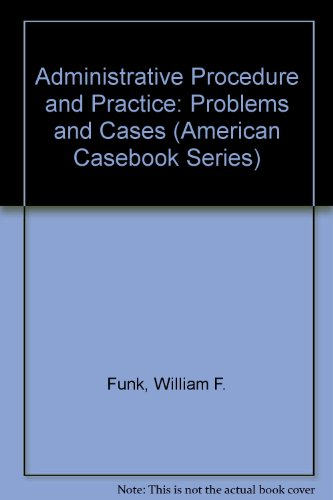 Administrative Procedure and Practice: Problems and Cases (American Casebook Series)