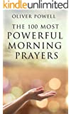 Prayer: The 100 Most Powerful Morning Prayers Every Christian Needs To Know (Prayer, Christian, Morning)