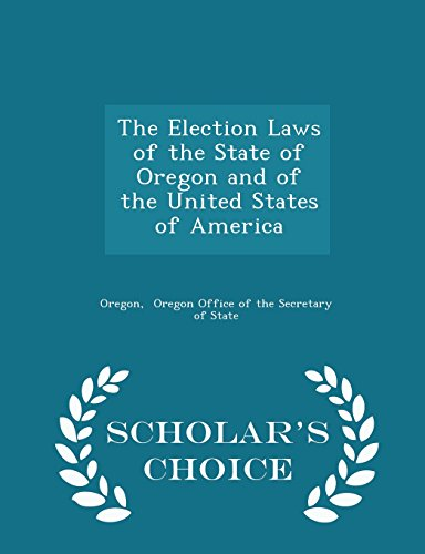 The Election Laws of the State of Oregon and of the United States of America - Scholar's Choice Edition