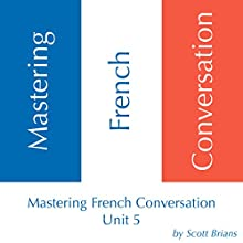 Mastering French Conversation: Unit 5 Audiobook by Scott Brians Narrated by Dr. Annette Brians