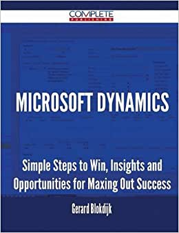 Microsoft Dynamics - Simple Steps To Win, Insights And Opportunities For Maxing Out Success