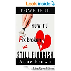 How to Fix a Broken Heart and Still Flourish: Get Over a Bad Break-up Or Divorce, Come Out Ahead