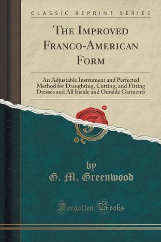 The Improved Franco-American Form: An Adjustable Instrument and Perfected Method for Draughting, Cutting, and Fitting Dresses and All Inside and Outside Garments (Classic Reprint) PDF