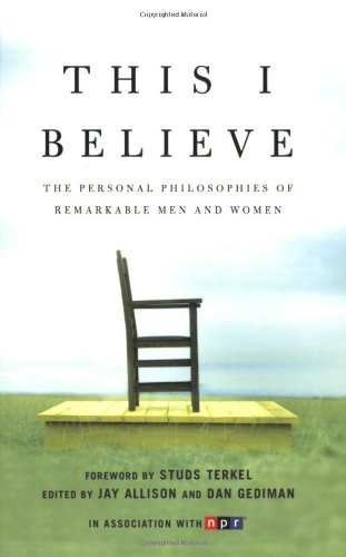 This I Believe: The Personal Philosophies of Remarkable...