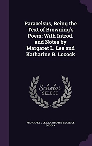 Paracelsus, Being the Text of Browning's Poem; With Introd. and Notes by Margaret L. Lee and Katharine B. Locock