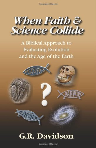 When Faith and Science Collide: A Biblical Approach to Evaluating Evolution, Creationism, Intelligent Design, and the Ag