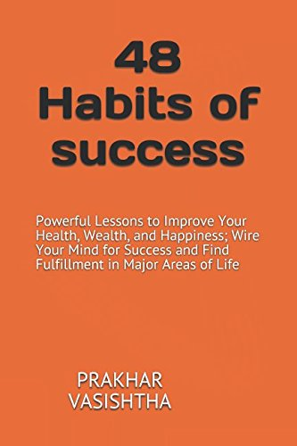 48 Habits of success: Powerful Lessons to Improve Your Health, Wealth, and Happiness; Wire Your Mind for Success and Find Fulfillment in Major Areas of Life