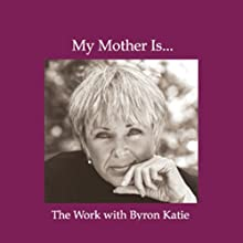 My Mother Is... (       UNABRIDGED) by Byron Katie Mitchell Narrated by Byron Katie Mitchell