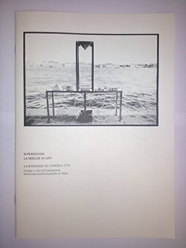 Superstudio. La moglie di Lot. La Biennale di Venezia 1978. Utopia e crisi dell'antinatura. Intenzioni architettoniche in Italia