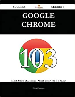 Google Chrome 103 Success Secrets: 103 Most Asked Questions On Google Chrome - What You Need To Know