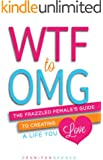 WTF to OMG: The Frazzled Female's Guide to Creating a Life You Love