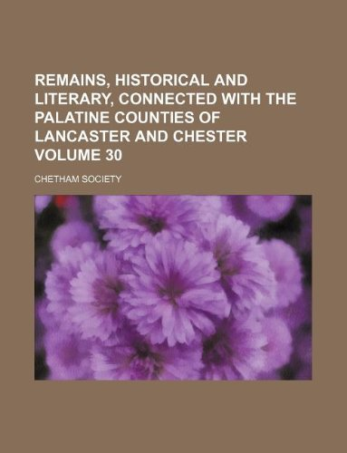 Remains, historical and literary, connected with the palatine counties of Lancaster and Chester Volume 30