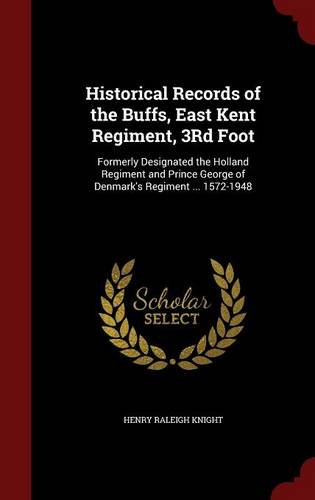 Historical Records of the Buffs, East Kent Regiment, 3Rd Foot: Formerly Designated the Holland Regiment and Prince George of Denmark's Regiment ... 1572-1948