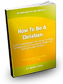 How To Be A Christian;A Guide For New Believers That Teaches You About Discipleship, How To Pray, Reading The Bible, And Gives Help For New Christians!