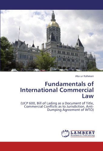 Fundamentals of International Commercial Law: (UCP 600, Bill of Lading as a Document of Title, Commercial Conflicts as to Jurisdiction, Anti-Dumping Agreement of WTO)