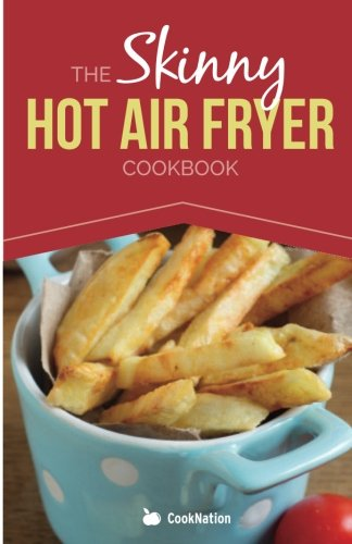 The Skinny Hot Air Fryer Cookbook (Cooknation: Skinny)