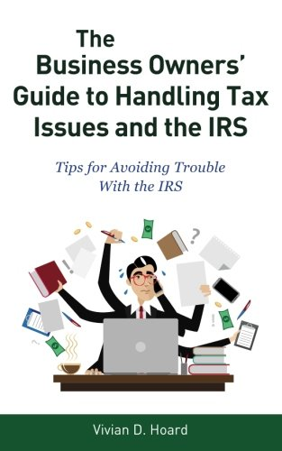 The Business Owners' Guide to Handling Tax Issues and the IRS: Tips for Avoiding Trouble with the IRS
