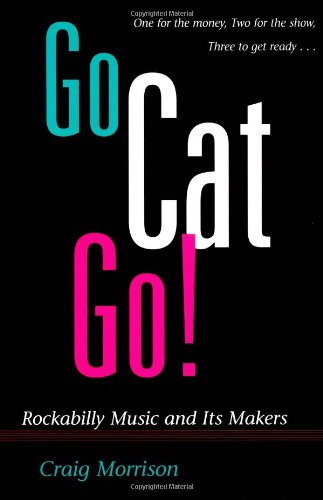 Go Cat Go!: ROCKABILLY MUSIC AND ITS MAKERS (Music in American Life)