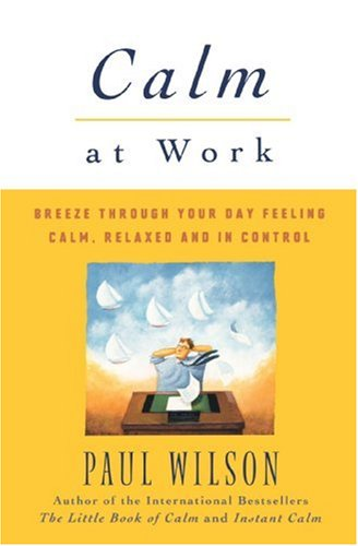 Calm at Work: Breeze Through Your Day Feeling Calm, Relaxed and In Control, Paul Wilson