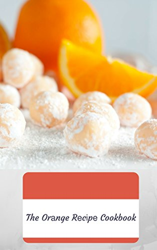 The Orange Recipe Cookbook - 50+ Ways To Cook With Oranges by Nina Green