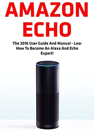 Amazon Echo: The 2016 User Guide And Manual - Learn How To Become An Alexa And Echo Expert! (Amazon Echo, Amazon Echo User Guide, Alexa) (English Edition)