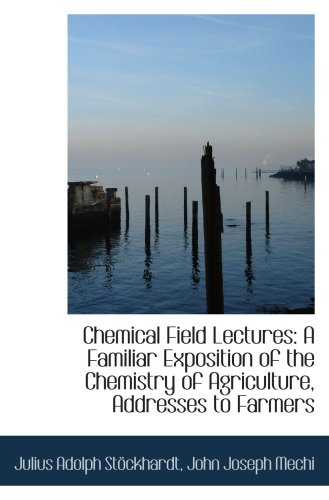 Chemical Field Lectures: A Familiar Exposition of the Chemistry of Agriculture, Addresses to Farmers