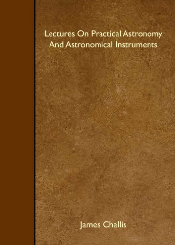 Lectures On Practical Astronomy And Astronomical Instruments