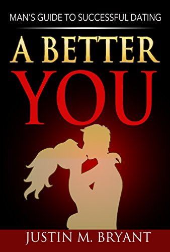 Justin Bryant - A Better YOU: Man's Guide to Successful Dating