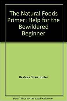 The Natural Foods Primer:  Help for the Bewildered Beginner, Hunter, Beatrice Trum
