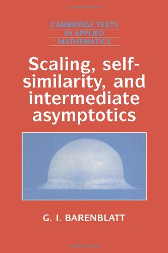 Scaling, Self-similarity, and Intermediate Asymptotics Paperback: Dimensional Analysis and Intermediate Asymptotics (Cambridge Texts in Applied Mathematics)