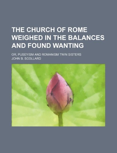 The Church of Rome weighed in the balances and found wanting; or, Puseyism and Romanism twin sisters
