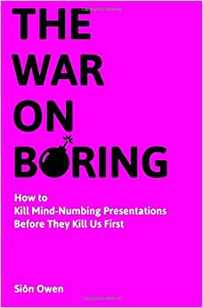 The War On Boring: How To Kill Mind-Numbing Presentations Before They Kill Us First